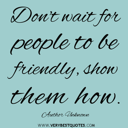 Dont-wait-for-people-to-be-friendly-show-them-how.-Author-Unknown-1
